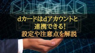 dカードはdアカウントと連携できる!設定や注意点を解説!